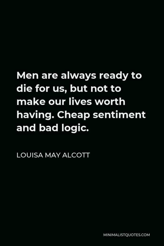 Louisa May Alcott Quote - Men are always ready to die for us, but not to make our lives worth having. Cheap sentiment and bad logic.