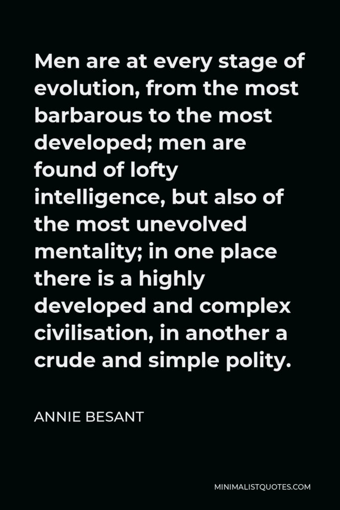 Annie Besant Quote - Men are at every stage of evolution, from the most barbarous to the most developed; men are found of lofty intelligence, but also of the most unevolved mentality; in one place there is a highly developed and complex civilisation, in another a crude and simple polity.