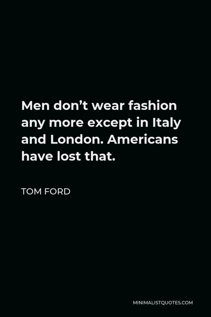 Tom Ford Quote - Men don't wear fashion any more except in Italy and London. Americans have lost that.