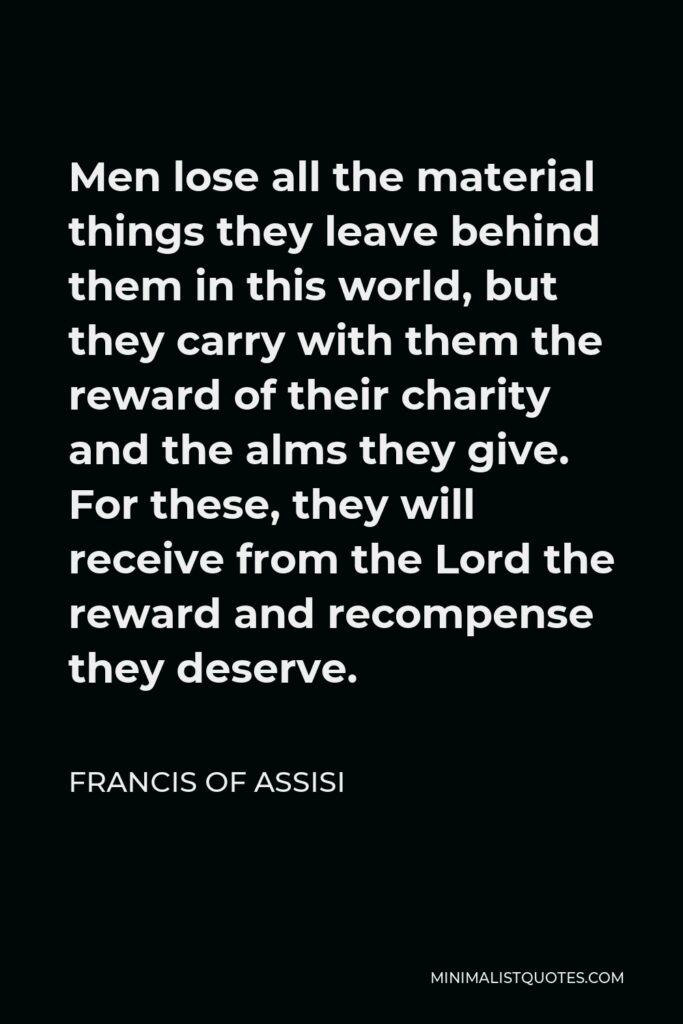 Francis of Assisi Quote - Men lose all the material things they leave behind them in this world, but they carry with them the reward of their charity and the alms they give. For these, they will receive from the Lord the reward and recompense they deserve.