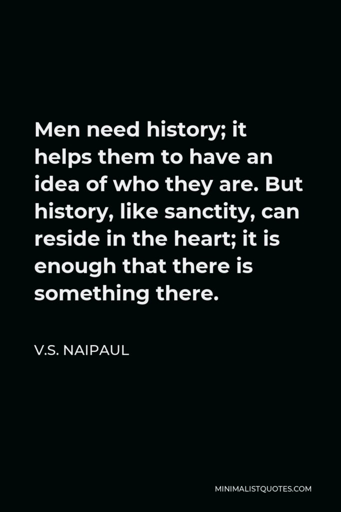 V.S. Naipaul Quote - Men need history; it helps them to have an idea of who they are. But history, like sanctity, can reside in the heart; it is enough that there is something there.