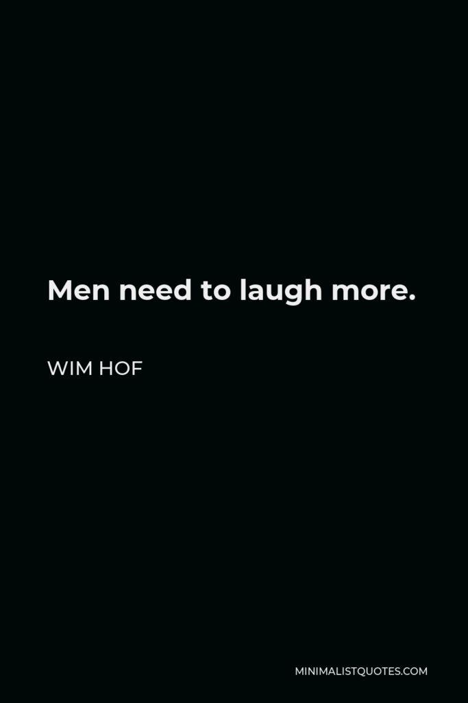 Wim Hof Quote - Men need to laugh more.