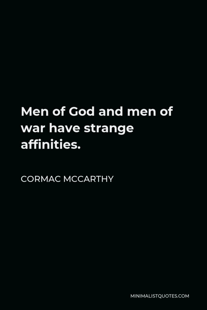 Cormac McCarthy Quote - Men of God and men of war have strange affinities.