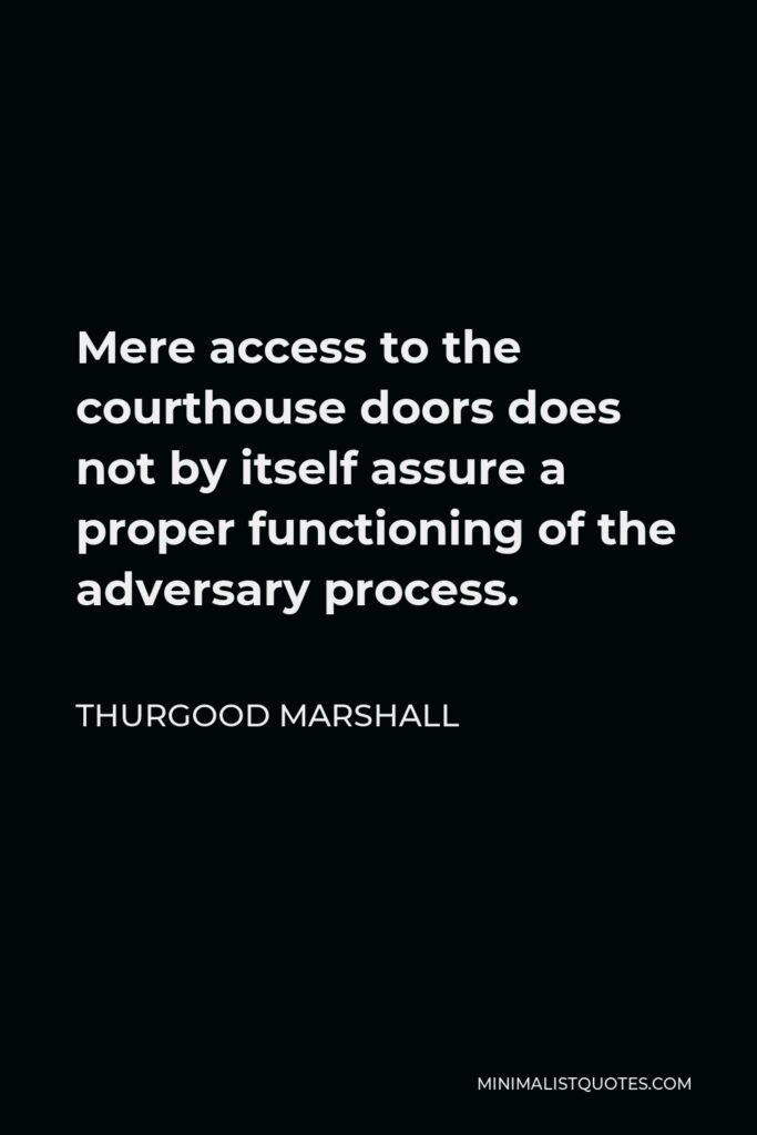 Thurgood Marshall Quote - Mere access to the courthouse doors does not by itself assure a proper functioning of the adversary process.