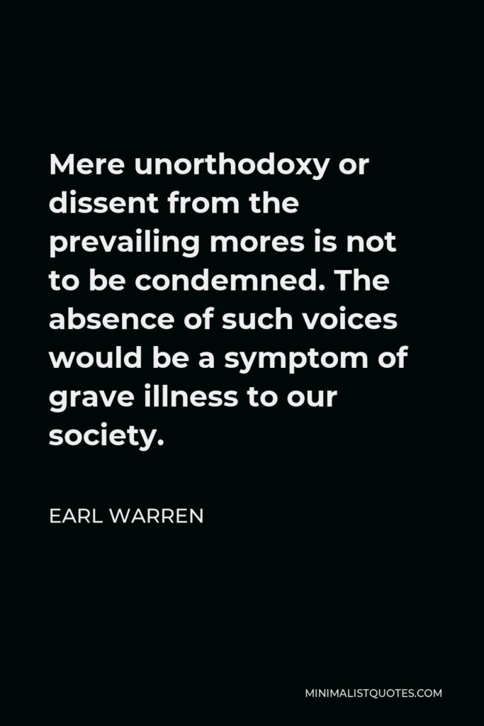 Earl Warren Quote - Mere unorthodoxy or dissent from the prevailing mores is not to be condemned. The absence of such voices would be a symptom of grave illness to our society.