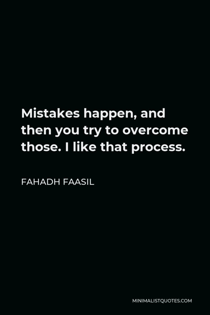 Fahadh Faasil Quote - Mistakes happen, and then you try to overcome those. I like that process.