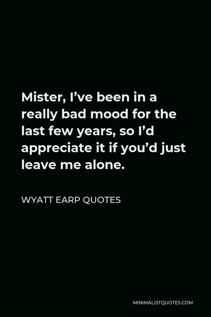 Wyatt Earp Quotes Quote - Mister, I've been in a really bad mood for the last few years, so I'd appreciate it if you'd just leave me alone.