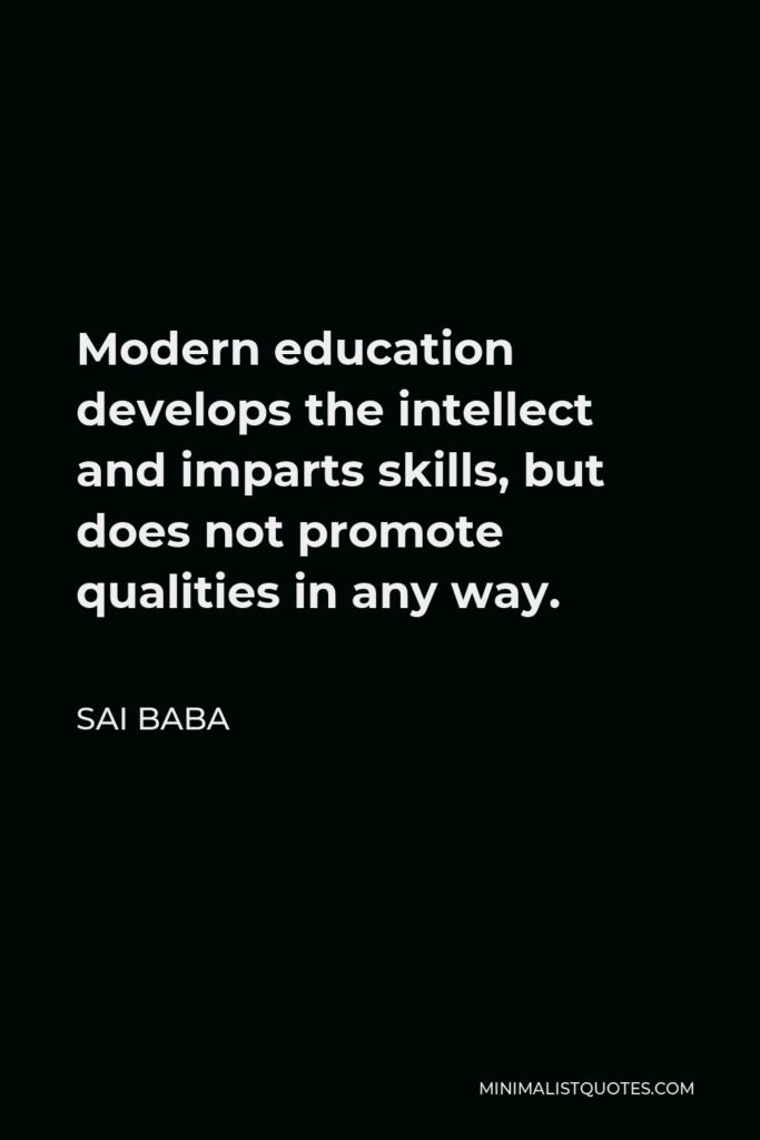 Sai Baba Quote - Modern education develops the intellect and imparts skills, but does not promote qualities in any way.