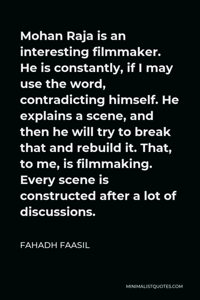 Fahadh Faasil Quote - Mohan Raja is an interesting filmmaker. He is constantly, if I may use the word, contradicting himself. He explains a scene, and then he will try to break that and rebuild it. That, to me, is filmmaking. Every scene is constructed after a lot of discussions.