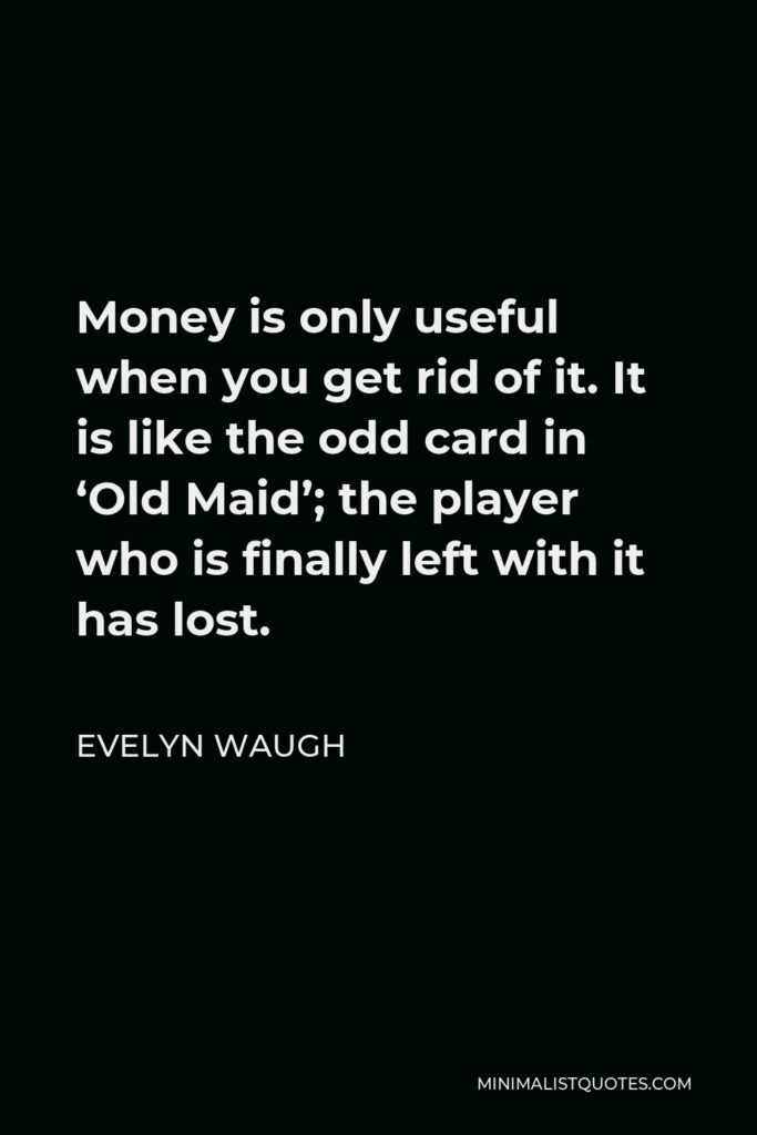 Evelyn Waugh Quote - Money is only useful when you get rid of it. It is like the odd card in 'Old Maid'; the player who is finally left with it has lost.