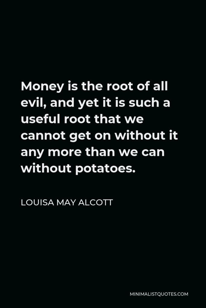 Louisa May Alcott Quote - Money is the root of all evil, and yet it is such a useful root that we cannot get on without it any more than we can without potatoes.