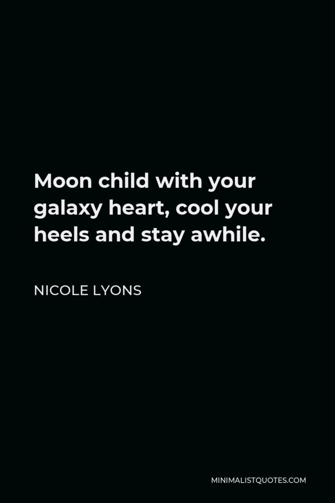 Nicole Lyons Quote - Moon child with your galaxy heart, cool your heels and stay awhile.