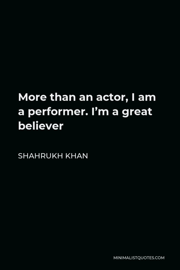 Shahrukh Khan Quote - More than an actor, I am a performer. I'm a great believer – honestly so, shamelessly so, vulgarly so – that cinema is for entertainment. If you want to send messages, there's the postal service.