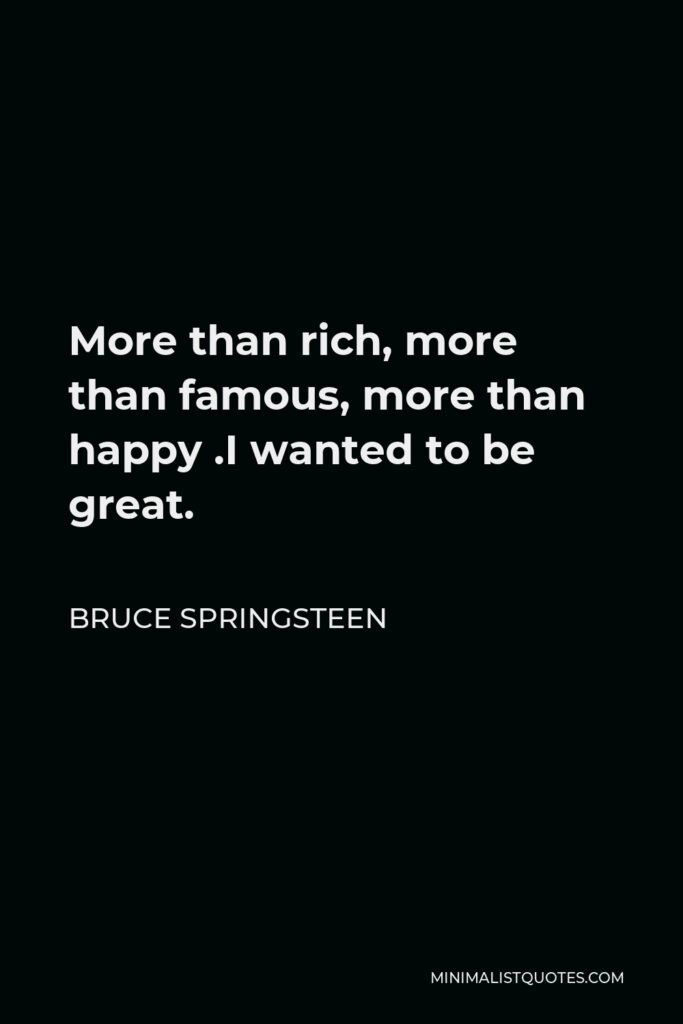 Bruce Springsteen Quote - More than rich, more than famous, more than happy .I wanted to be great.