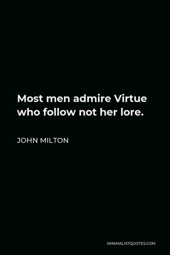 John Milton Quote - Most men admire Virtue who follow not her lore.