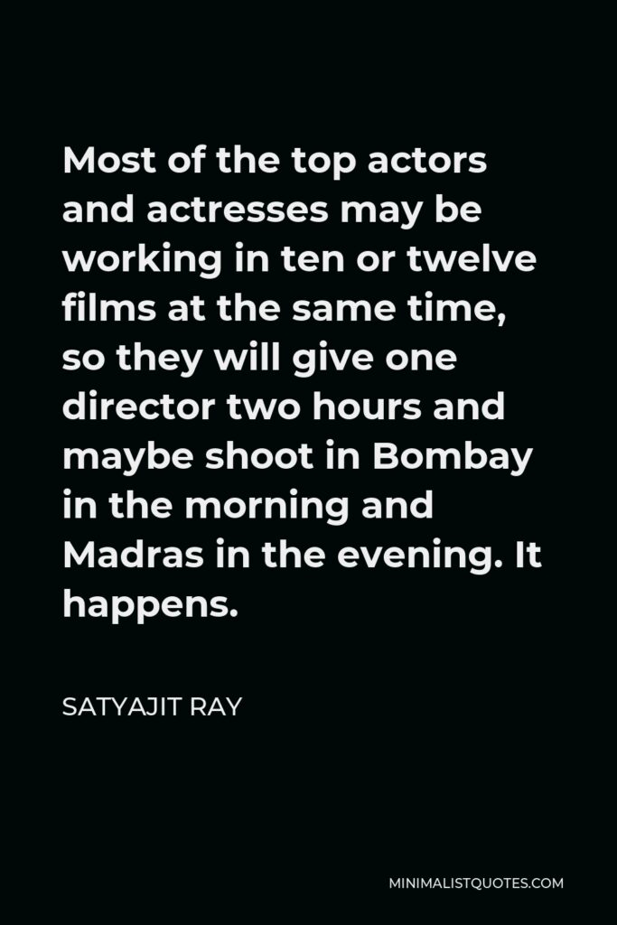 Satyajit Ray Quote - Most of the top actors and actresses may be working in ten or twelve films at the same time, so they will give one director two hours and maybe shoot in Bombay in the morning and Madras in the evening. It happens.
