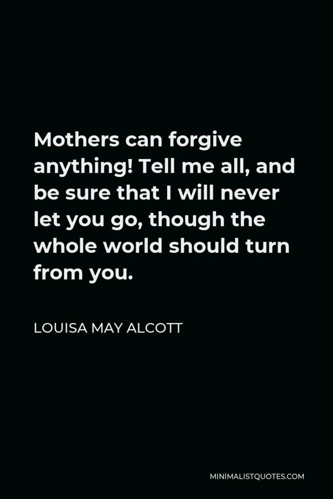 Louisa May Alcott Quote - Mothers can forgive anything! Tell me all, and be sure that I will never let you go, though the whole world should turn from you.