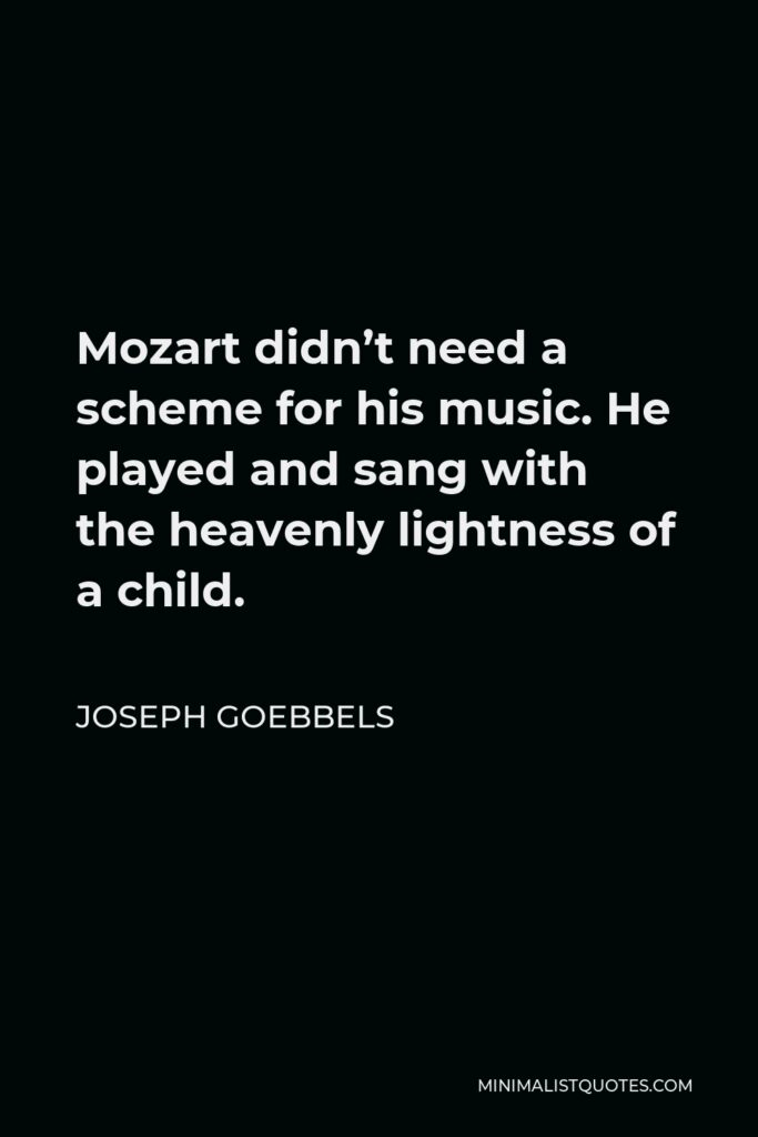 Joseph Goebbels Quote - Mozart didn't need a scheme for his music. He played and sang with the heavenly lightness of a child.
