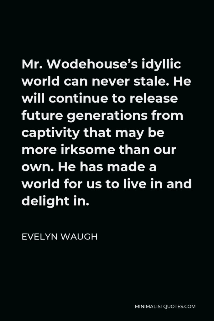Evelyn Waugh Quote - Mr. Wodehouse's idyllic world can never stale. He will continue to release future generations from captivity that may be more irksome than our own. He has made a world for us to live in and delight in.