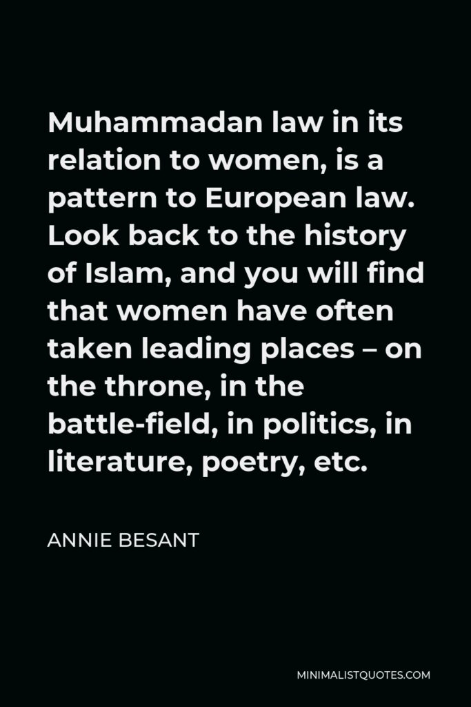 Annie Besant Quote - Muhammadan law in its relation to women, is a pattern to European law. Look back to the history of Islam, and you will find that women have often taken leading places – on the throne, in the battle-field, in politics, in literature, poetry, etc.