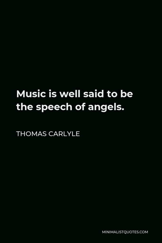 Thomas Carlyle Quote - Music is well said to be the speech of angels.