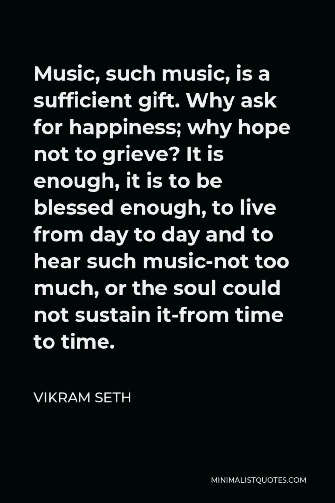 Vikram Seth Quote - Music, such music, is a sufficient gift. Why ask for happiness; why hope not to grieve? It is enough, it is to be blessed enough, to live from day to day and to hear such music-not too much, or the soul could not sustain it-from time to time.