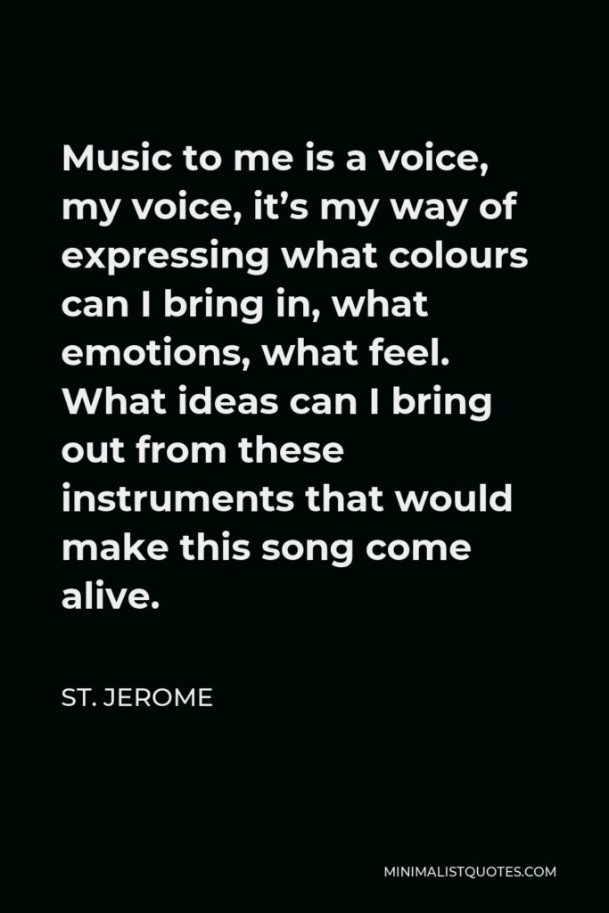 St. Jerome Quote - Music to me is a voice, my voice, it's my way of expressing what colours can I bring in, what emotions, what feel. What ideas can I bring out from these instruments that would make this song come alive.