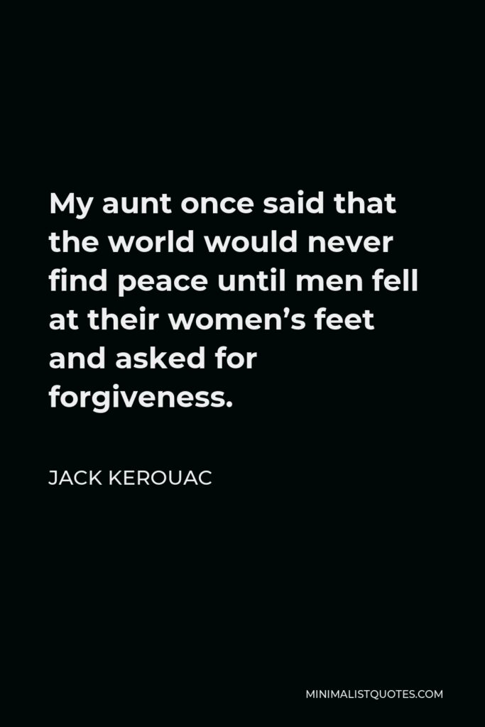 Jack Kerouac Quote - My aunt once said that the world would never find peace until men fell at their women's feet and asked for forgiveness.