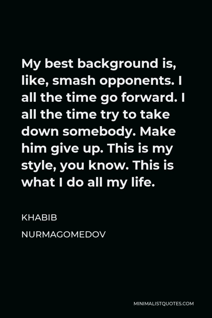 Khabib Nurmagomedov Quote - My best background is, like, smash opponents. I all the time go forward. I all the time try to take down somebody. Make him give up. This is my style, you know. This is what I do all my life.