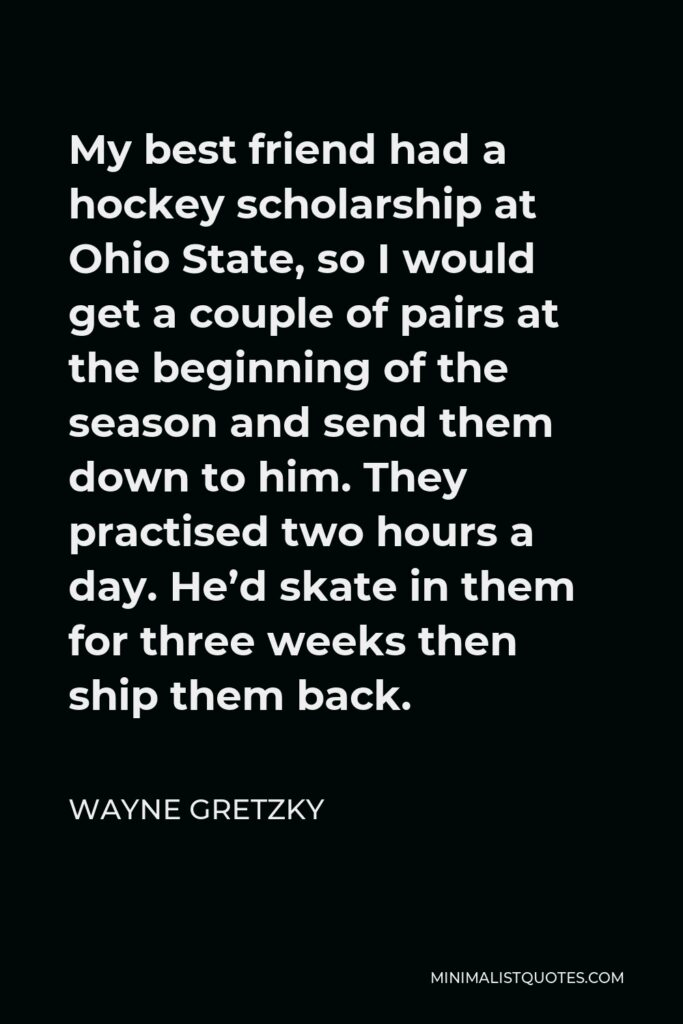 Wayne Gretzky Quote - My best friend had a hockey scholarship at Ohio State, so I would get a couple of pairs at the beginning of the season and send them down to him. They practised two hours a day. He'd skate in them for three weeks then ship them back.