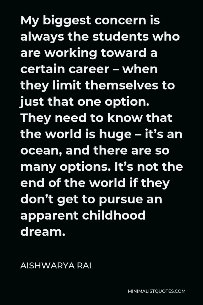 Aishwarya Rai Quote - My biggest concern is always the students who are working toward a certain career – when they limit themselves to just that one option. They need to know that the world is huge – it's an ocean, and there are so many options. It's not the end of the world if they don't get to pursue an apparent childhood dream.