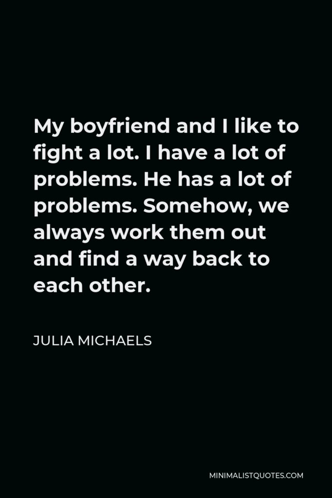 Julia Michaels Quote - My boyfriend and I like to fight a lot. I have a lot of problems. He has a lot of problems. Somehow, we always work them out and find a way back to each other.