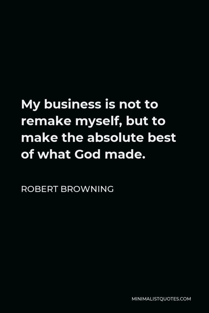 Robert Browning Quote - My business is not to remake myself, but to make the absolute best of what God made.