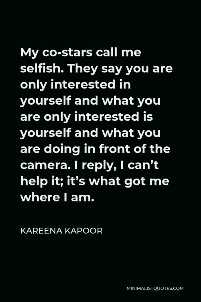 Kareena Kapoor Quote - My co-stars call me selfish. They say you are only interested in yourself and what you are only interested is yourself and what you are doing in front of the camera. I reply, I can't help it; it's what got me where I am.