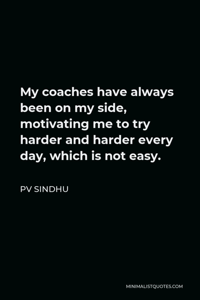PV Sindhu Quote - My coaches have always been on my side, motivating me to try harder and harder every day, which is not easy.