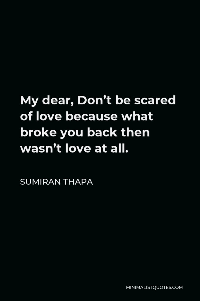 Sumiran Thapa Quote - My dear, Don't be scared of love because what broke you back then wasn't love at all.