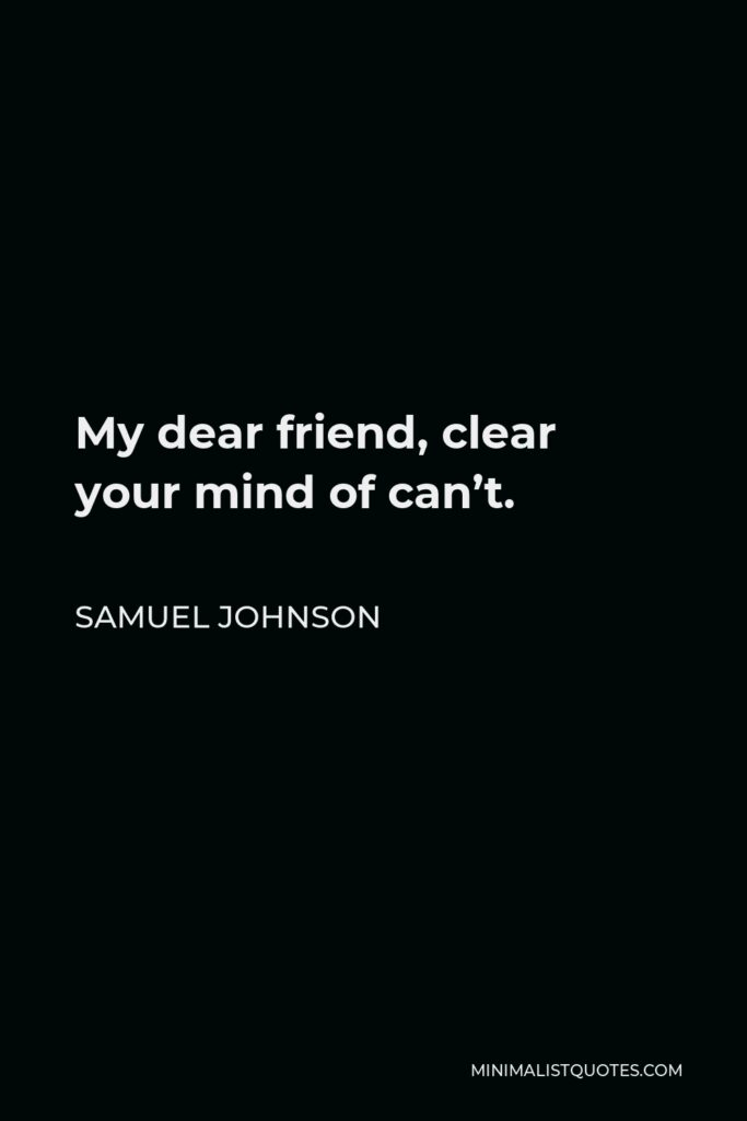 Samuel Johnson Quote - My dear friend, clear your mind of can't.