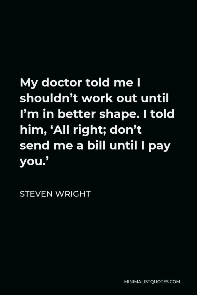 Steven Wright Quote - My doctor told me I shouldn't work out until I'm in better shape. I told him, 'All right; don't send me a bill until I pay you.'