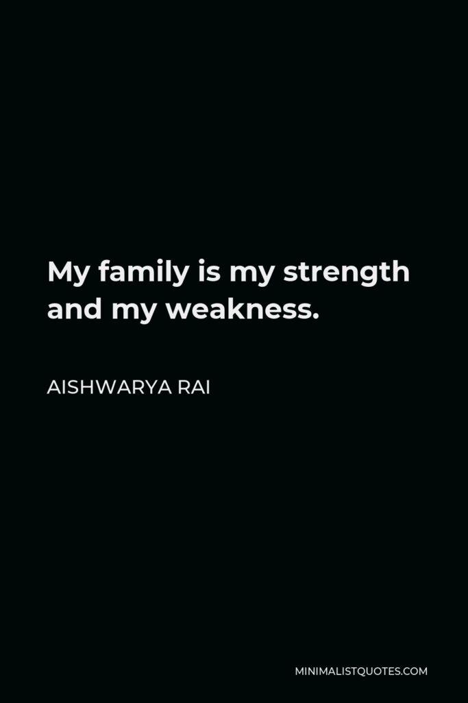 Aishwarya Rai Quote - My family is my strength and my weakness.