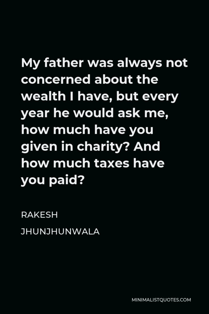 Rakesh Jhunjhunwala Quote - My father was always not concerned about the wealth I have, but every year he would ask me, how much have you given in charity? And how much taxes have you paid?