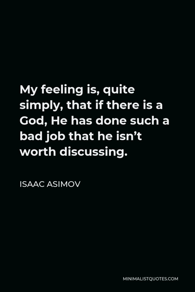 Isaac Asimov Quote - My feeling is, quite simply, that if there is a God, He has done such a bad job that he isn't worth discussing.