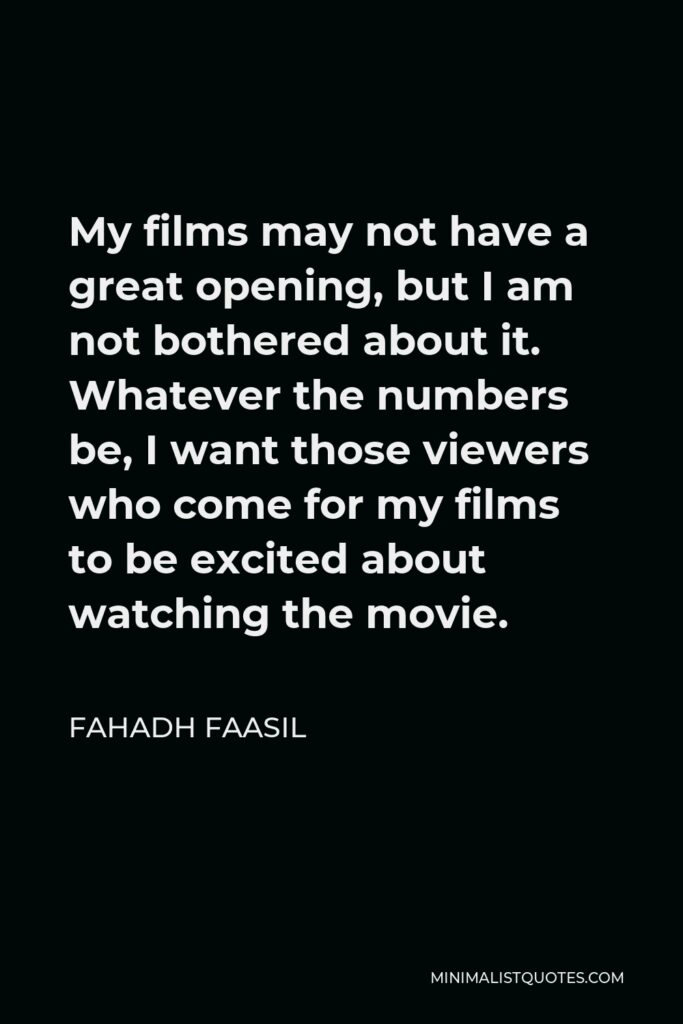 Fahadh Faasil Quote - My films may not have a great opening, but I am not bothered about it. Whatever the numbers be, I want those viewers who come for my films to be excited about watching the movie.