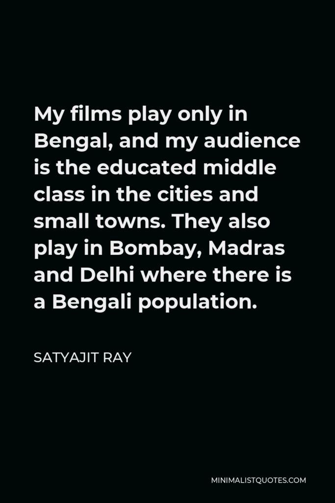 Satyajit Ray Quote - My films play only in Bengal, and my audience is the educated middle class in the cities and small towns. They also play in Bombay, Madras and Delhi where there is a Bengali population.