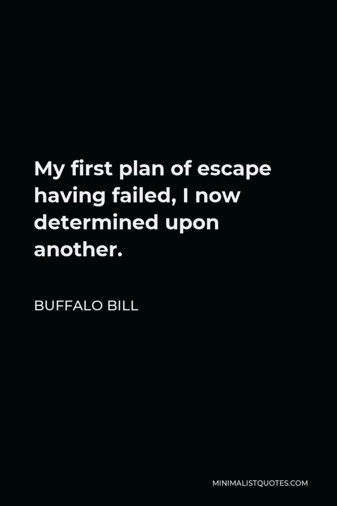 Buffalo Bill Quote - My first plan of escape having failed, I now determined upon another.
