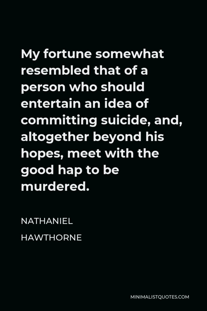 Nathaniel Hawthorne Quote - My fortune somewhat resembled that of a person who should entertain an idea of committing suicide, and, altogether beyond his hopes, meet with the good hap to be murdered.