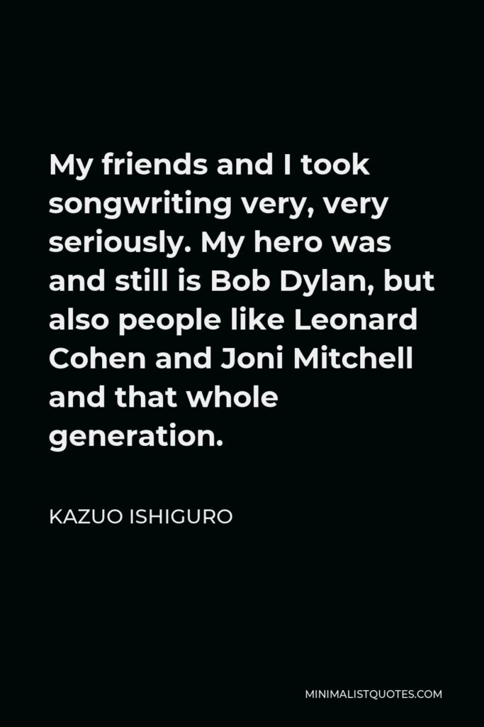 Kazuo Ishiguro Quote - My friends and I took songwriting very, very seriously. My hero was and still is Bob Dylan, but also people like Leonard Cohen and Joni Mitchell and that whole generation.