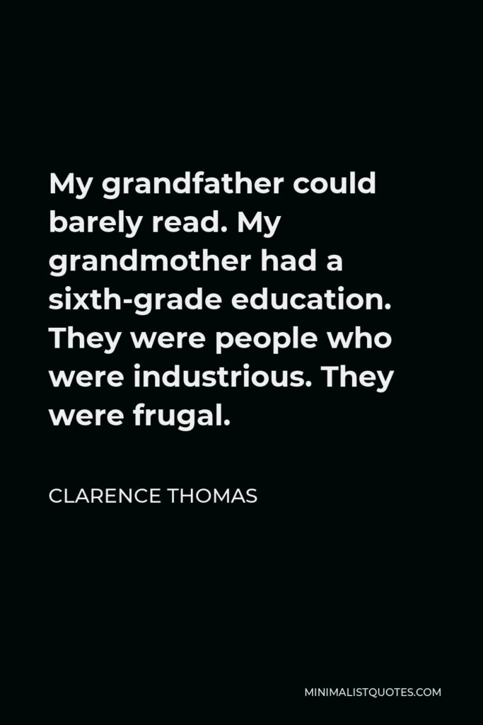 Clarence Thomas Quote - My grandfather could barely read. My grandmother had a sixth-grade education. They were people who were industrious. They were frugal.