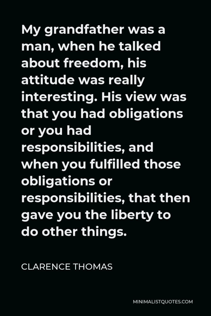 Clarence Thomas Quote - My grandfather was a man, when he talked about freedom, his attitude was really interesting. His view was that you had obligations or you had responsibilities, and when you fulfilled those obligations or responsibilities, that then gave you the liberty to do other things.