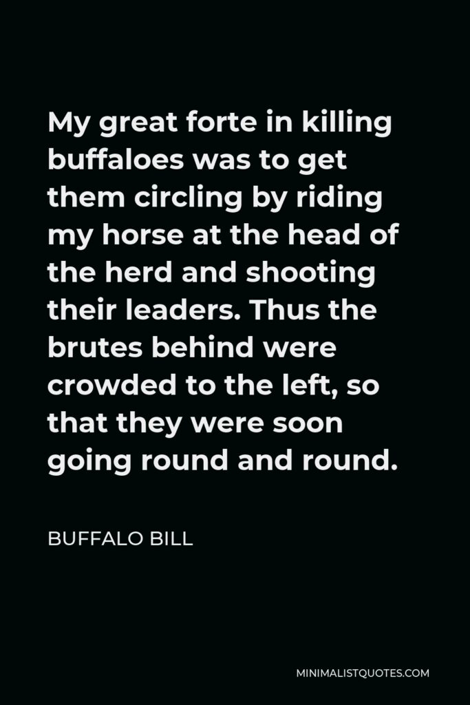 Buffalo Bill Quote - My great forte in killing buffaloes was to get them circling by riding my horse at the head of the herd and shooting their leaders. Thus the brutes behind were crowded to the left, so that they were soon going round and round.