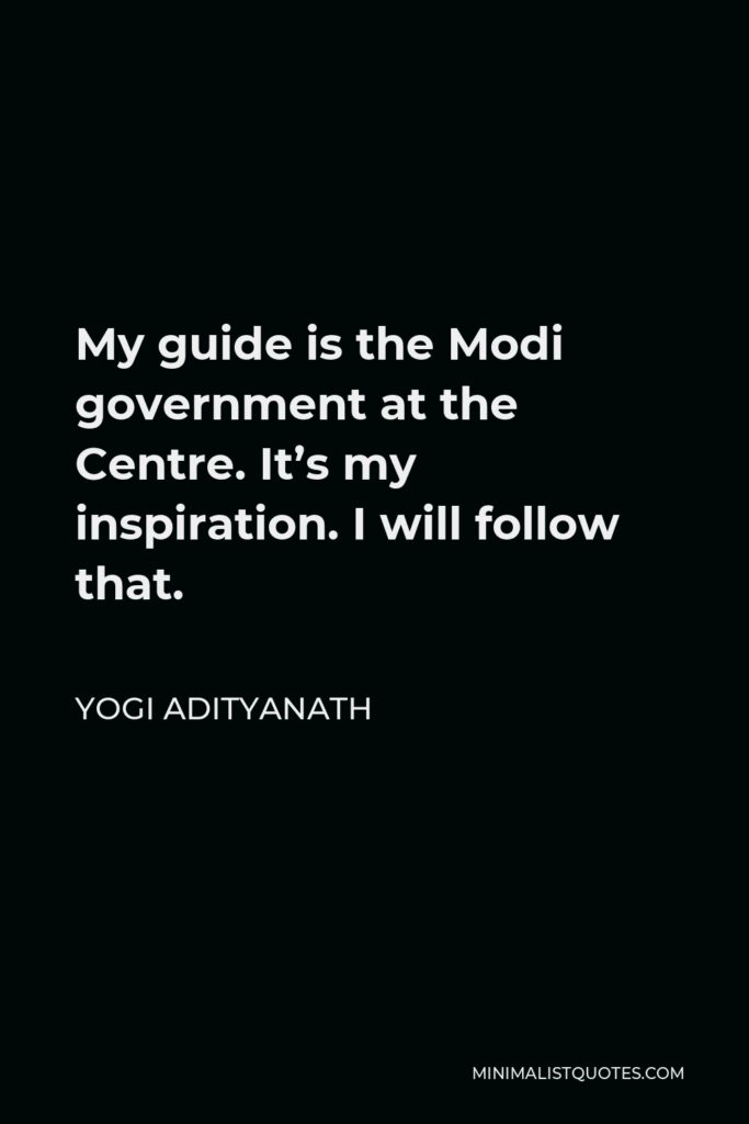 Yogi Adityanath Quote - My guide is the Modi government at the Centre. It's my inspiration. I will follow that.
